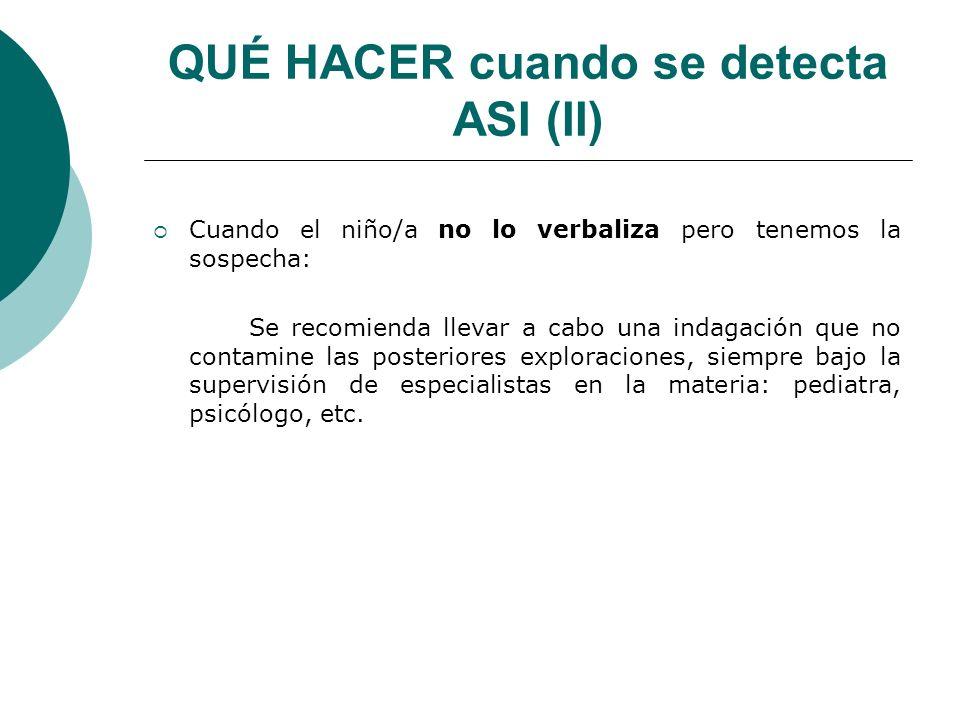 QUÉ HACER cuando se detecta ASI (II) Cuando el niño/a no lo verbaliza pero tenemos la sospecha: Se recomienda llevar a cabo una indagación que no cont