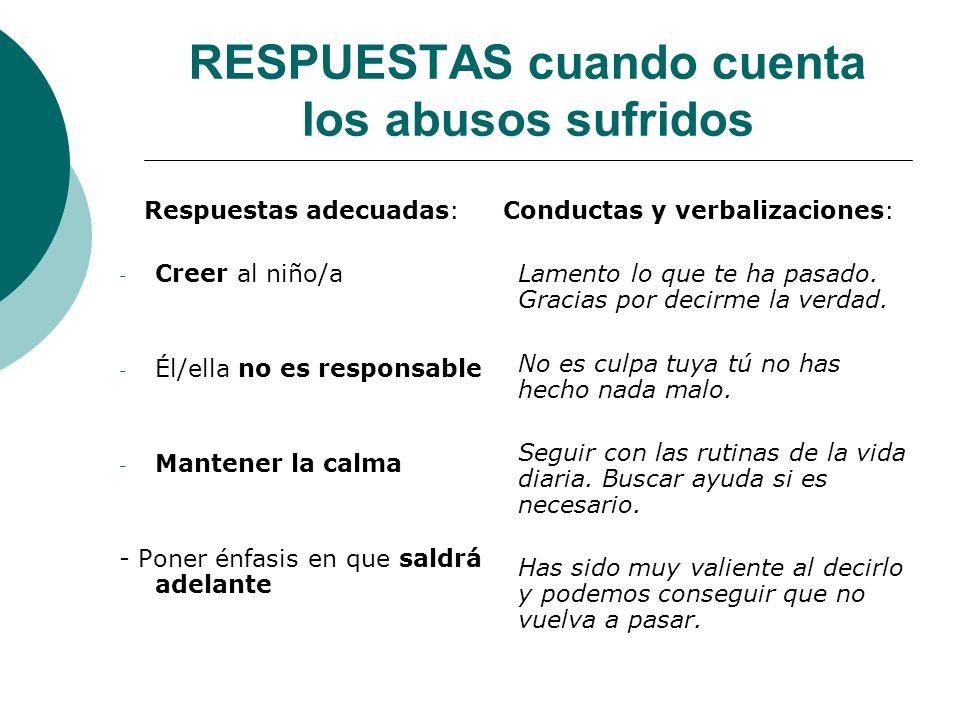 RESPUESTAS cuando cuenta los abusos sufridos Respuestas adecuadas: - Creer al niño/a - Él/ella no es responsable - Mantener la calma - Poner énfasis e