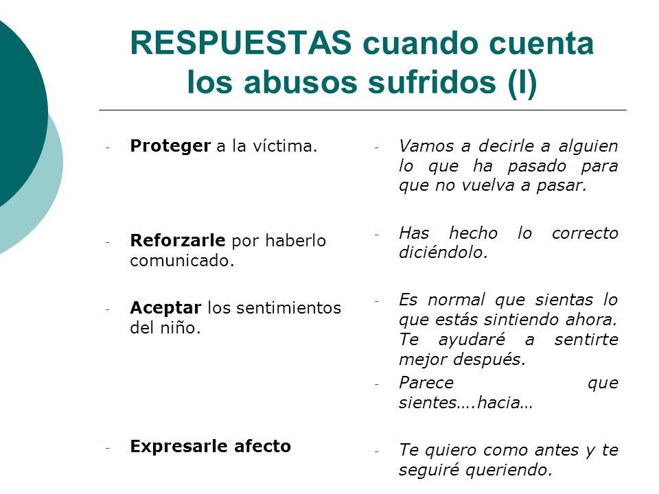 RESPUESTAS cuando cuenta los abusos sufridos (I) - Proteger a la víctima. - Reforzarle por haberlo comunicado. - Aceptar los sentimientos del niño. -