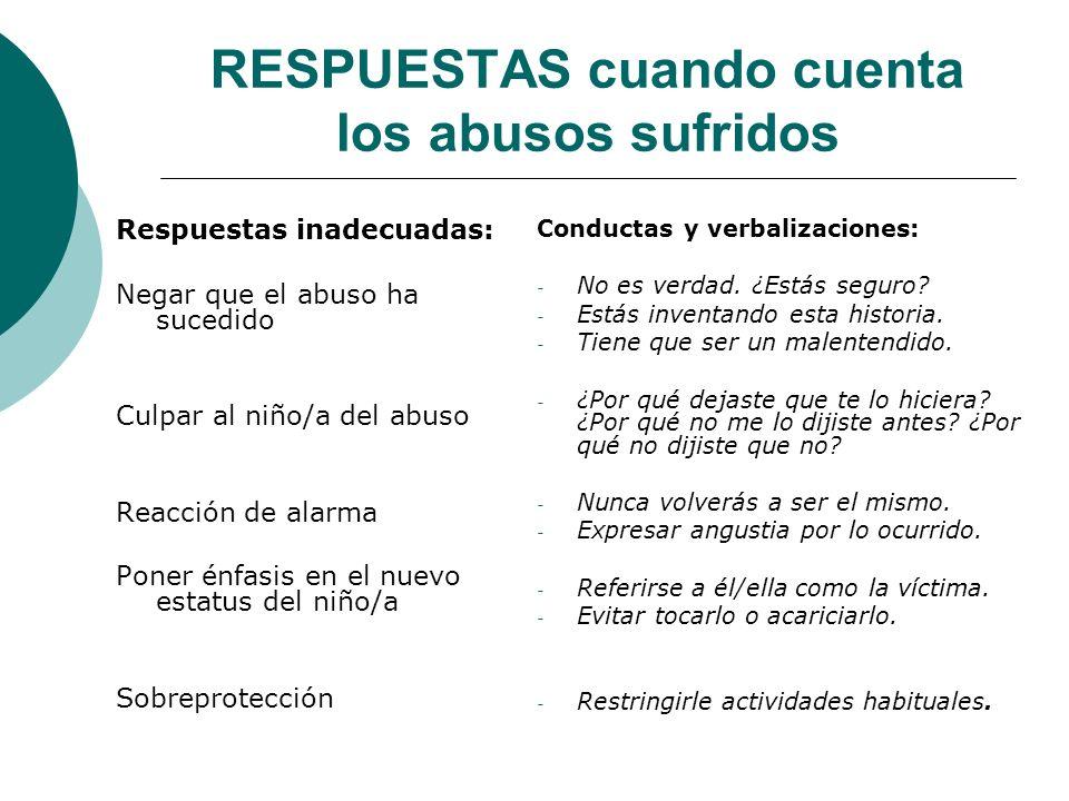 RESPUESTAS cuando cuenta los abusos sufridos Respuestas inadecuadas: Negar que el abuso ha sucedido Culpar al niño/a del abuso Reacción de alarma Pone