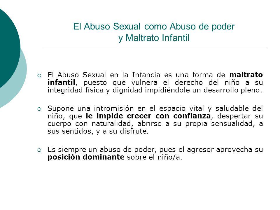 El Abuso Sexual como Abuso de poder y Maltrato Infantil El Abuso Sexual en la Infancia es una forma de maltrato infantil, puesto que vulnera el derech