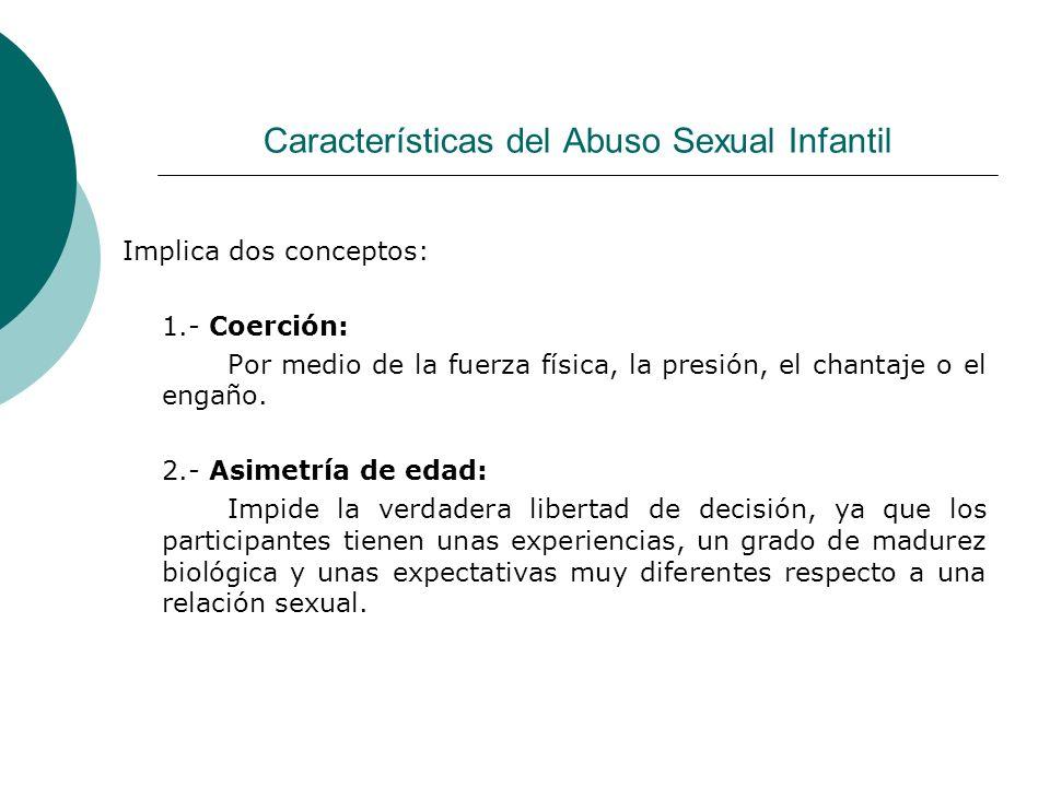 Características del Abuso Sexual Infantil Implica dos conceptos: 1.- Coerción: Por medio de la fuerza física, la presión, el chantaje o el engaño. 2.-