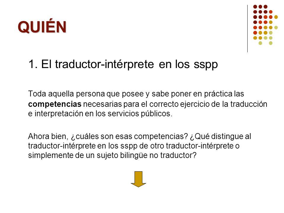 QUIÉN 1. El traductor-intérprete en los sspp Toda aquella persona que posee y sabe poner en práctica las competencias necesarias para el correcto ejer