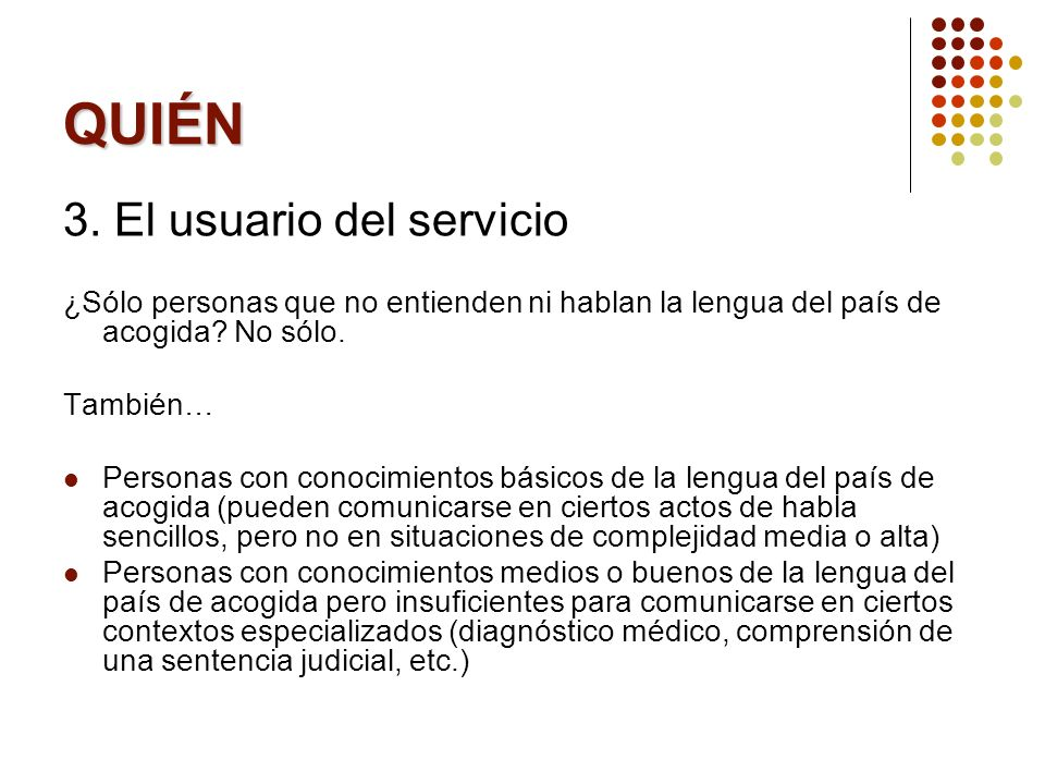 QUIÉN 3. El usuario del servicio ¿Sólo personas que no entienden ni hablan la lengua del país de acogida? No sólo. También… Personas con conocimientos