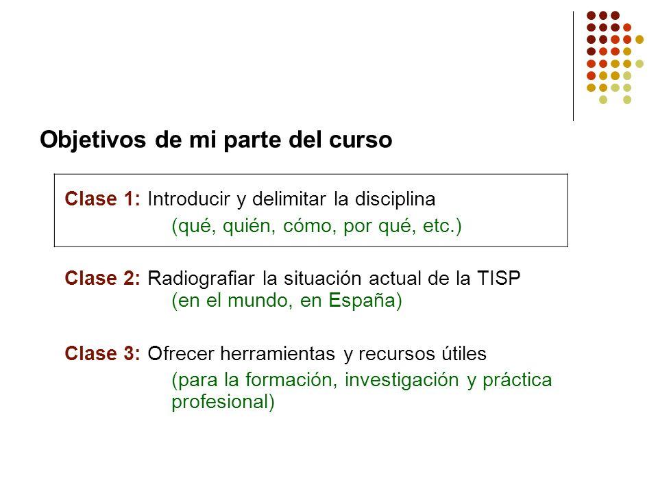 Objetivos de mi parte del curso Clase 1: Introducir y delimitar la disciplina (qué, quién, cómo, por qué, etc.) Clase 2: Radiografiar la situación act