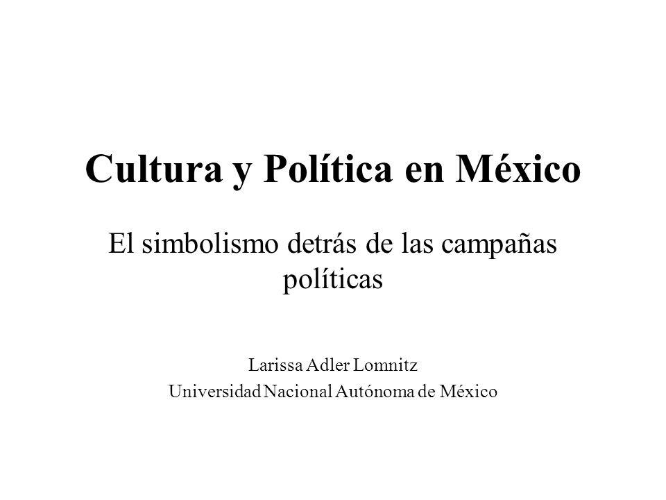 Cultura y Política en México El simbolismo detrás de las campañas políticas Larissa Adler Lomnitz Universidad Nacional Autónoma de México