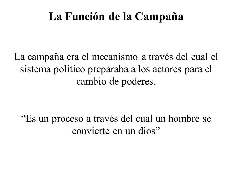 La Función de la Campaña La campaña era el mecanismo a través del cual el sistema político preparaba a los actores para el cambio de poderes. Es un pr