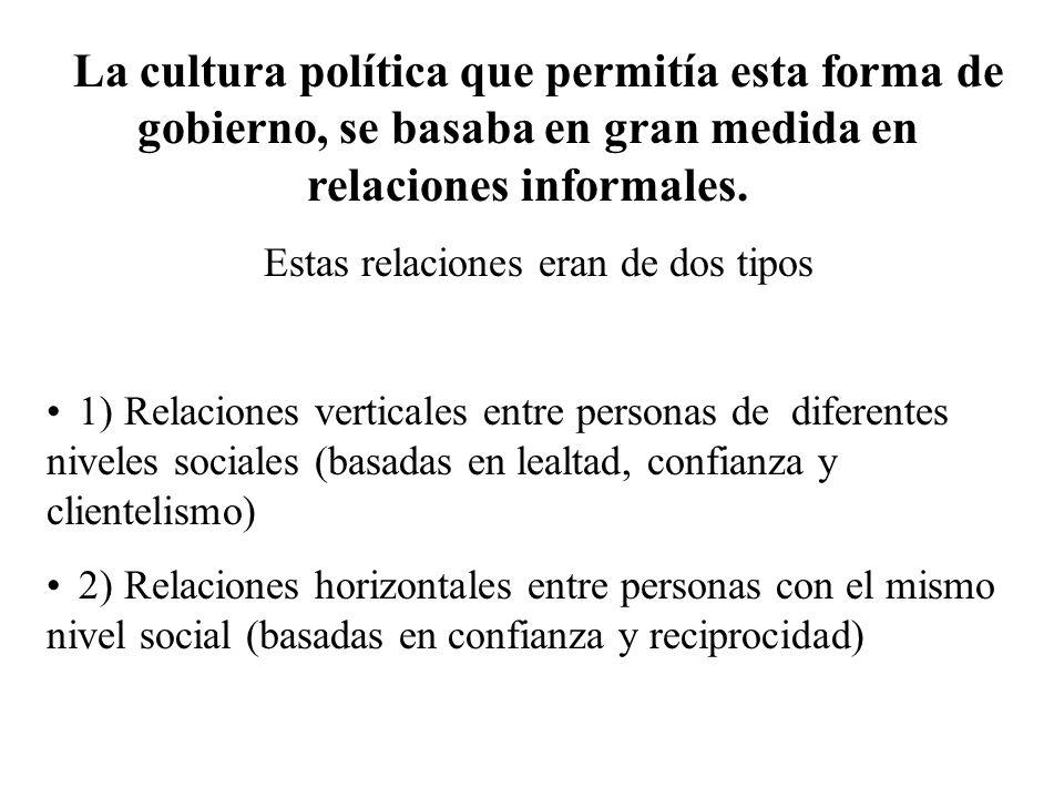 La cultura política que permitía esta forma de gobierno, se basaba en gran medida en relaciones informales. Estas relaciones eran de dos tipos 1) Rela