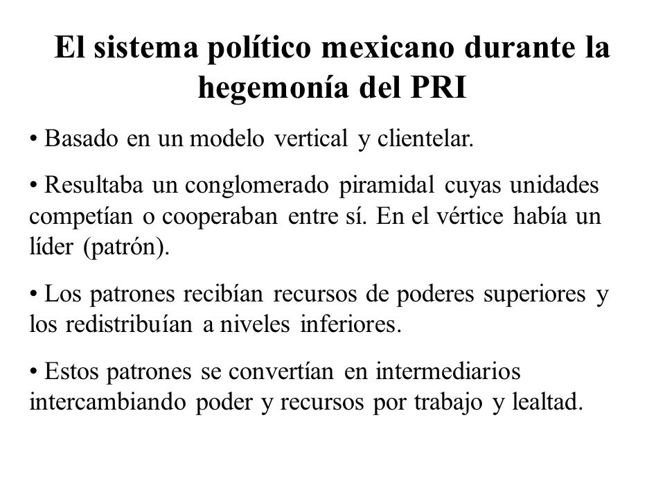 El sistema político mexicano durante la hegemonía del PRI Basado en un modelo vertical y clientelar. Resultaba un conglomerado piramidal cuyas unidade