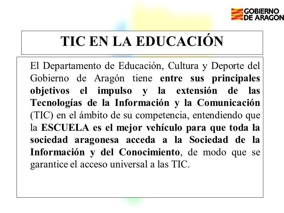 TIC EN LA EDUCACIÓN El Departamento de Educación, Cultura y Deporte del Gobierno de Aragón tiene entre sus principales objetivos el impulso y la extensión de las Tecnologías de la Información y la Comunicación (TIC) en el ámbito de su competencia, entendiendo que la ESCUELA es el mejor vehículo para que toda la sociedad aragonesa acceda a la Sociedad de la Información y del Conocimiento, de modo que se garantice el acceso universal a las TIC.
