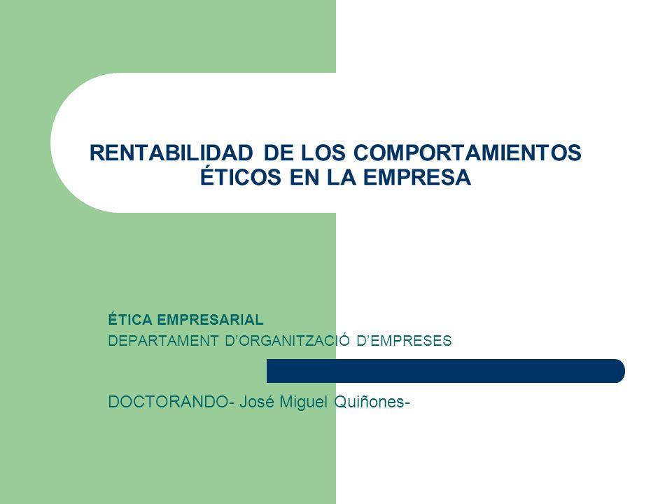 RENTABILIDAD DE LOS COMPORTAMIENTOS ÉTICOS EN LA EMPRESA ÉTICA EMPRESARIAL DEPARTAMENT DORGANITZACIÓ DEMPRESES DOCTORANDO- José Miguel Quiñones-