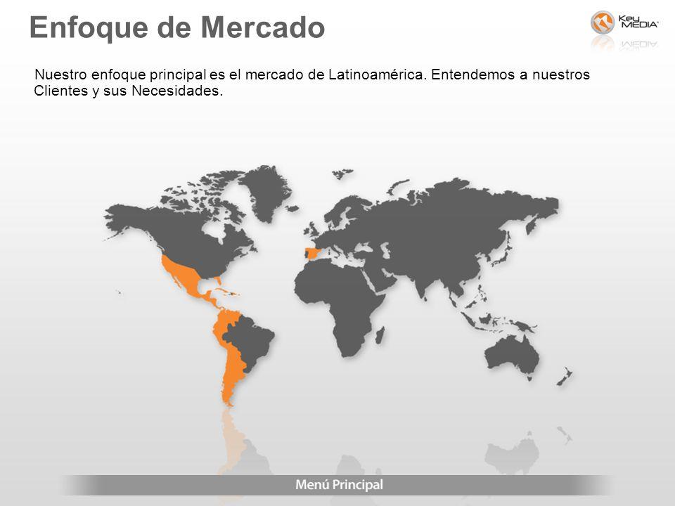 Nuestro enfoque principal es el mercado de Latinoamérica. Entendemos a nuestros Clientes y sus Necesidades. Enfoque de Mercado