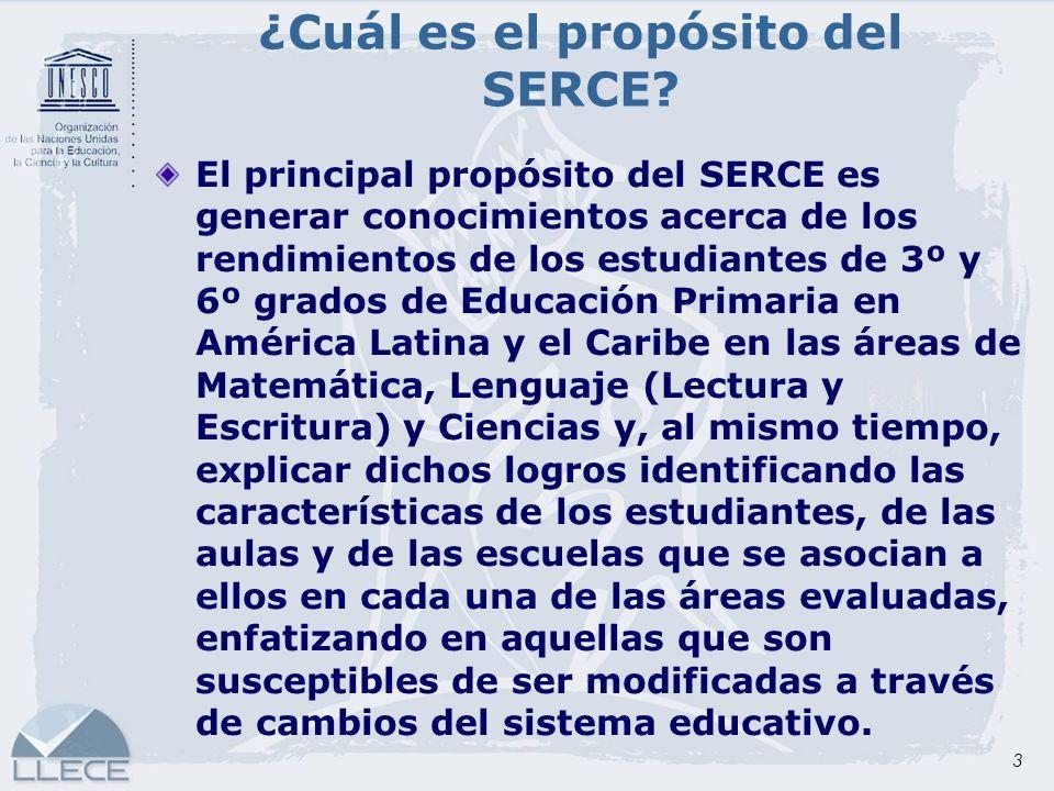 3 ¿Cuál es el propósito del SERCE? El principal propósito del SERCE es generar conocimientos acerca de los rendimientos de los estudiantes de 3º y 6º
