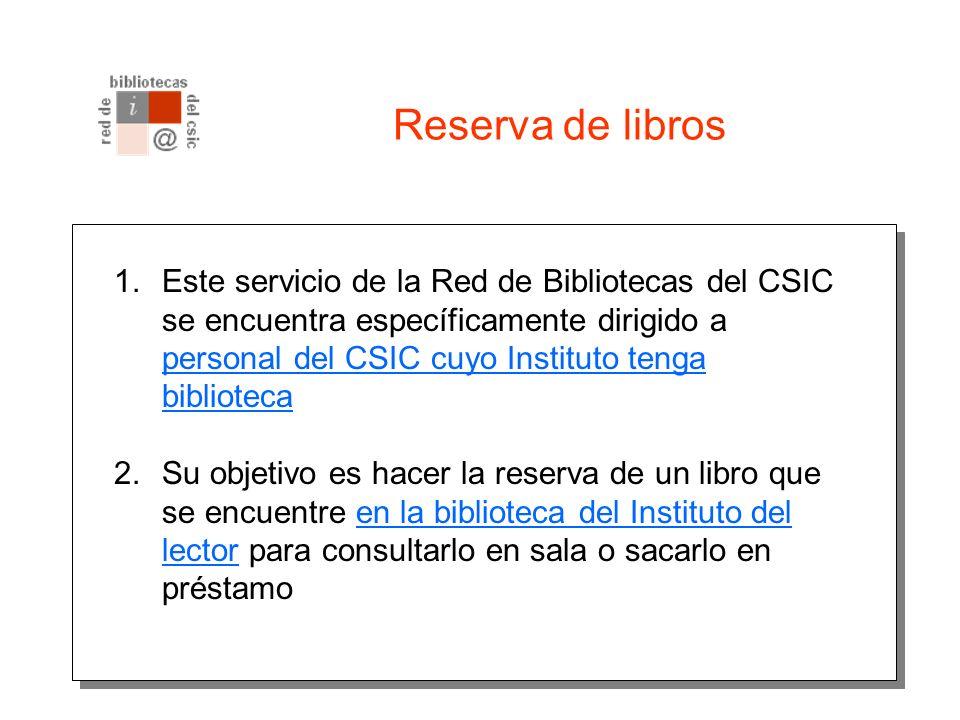 Reserva de libros 1.Este servicio de la Red de Bibliotecas del CSIC se encuentra específicamente dirigido a personal del CSIC cuyo Instituto tenga biblioteca 2.Su objetivo es hacer la reserva de un libro que se encuentre en la biblioteca del Instituto del lector para consultarlo en sala o sacarlo en préstamo
