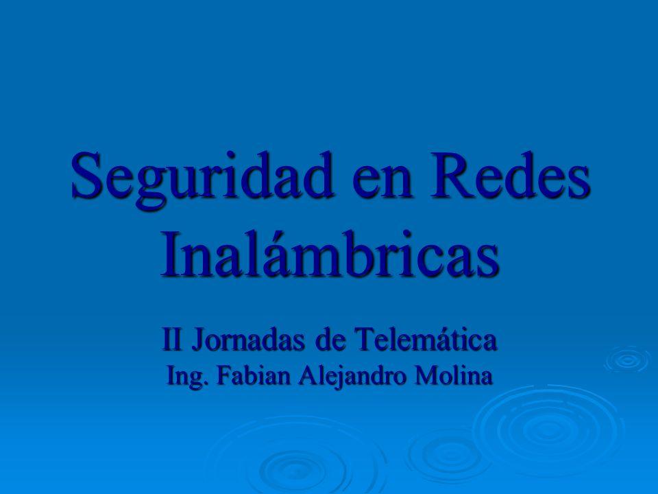 Seguridad en Redes Inalámbricas II Jornadas de Telemática Ing. Fabian Alejandro Molina