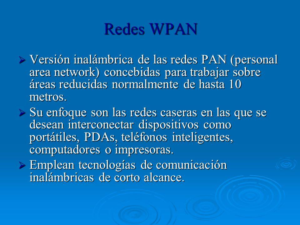 Redes WPAN Versión inalámbrica de las redes PAN (personal area network) concebidas para trabajar sobre áreas reducidas normalmente de hasta 10 metros.