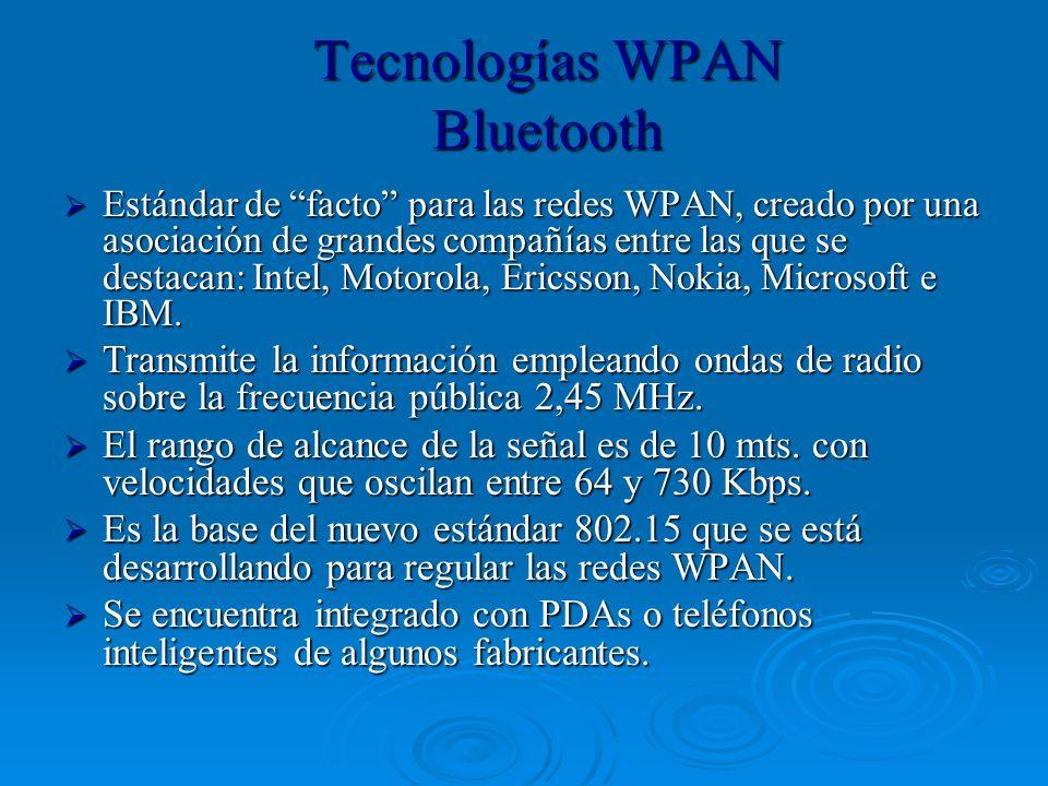 Tecnologías WPAN Bluetooth Estándar de facto para las redes WPAN, creado por una asociación de grandes compañías entre las que se destacan: Intel, Mot