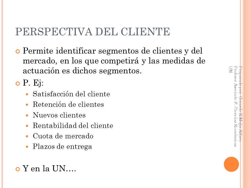 PERSPECTIVA DEL CLIENTE Permite identificar segmentos de clientes y del mercado, en los que competirá y las medidas de actuación es dichos segmentos.