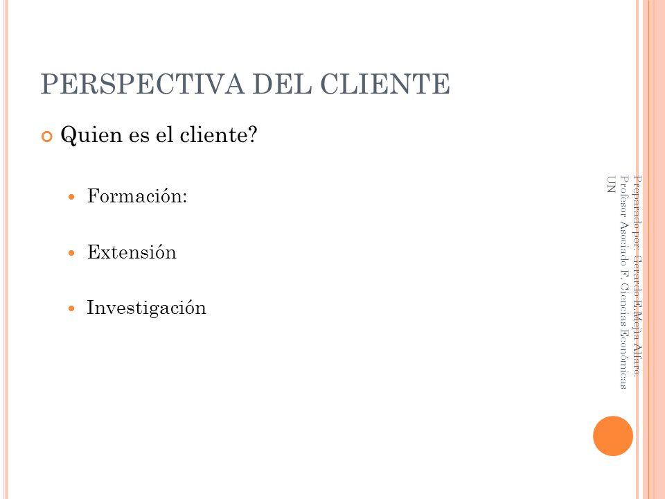 PERSPECTIVA DEL CLIENTE Quien es el cliente? Formación: Extensión Investigación Preparado por: Gerardo E.Mejìa Alfaro. Profesor Asociado F. Ciencias E