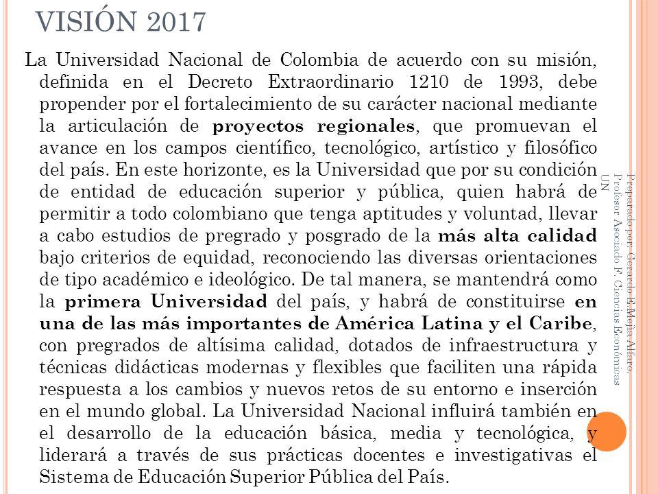 VISIÓN 2017 La Universidad Nacional de Colombia de acuerdo con su misión, definida en el Decreto Extraordinario 1210 de 1993, debe propender por el fo