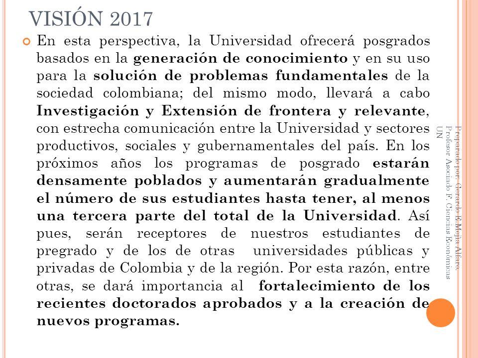 VISIÓN 2017 En esta perspectiva, la Universidad ofrecerá posgrados basados en la generación de conocimiento y en su uso para la solución de problemas