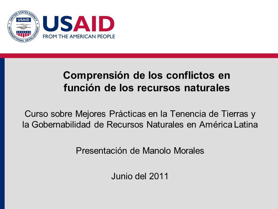 Comprensión de los conflictos en función de los recursos naturales Curso sobre Mejores Prácticas en la Tenencia de Tierras y la Gobernabilidad de Recursos Naturales en América Latina Presentación de Manolo Morales Junio del 2011