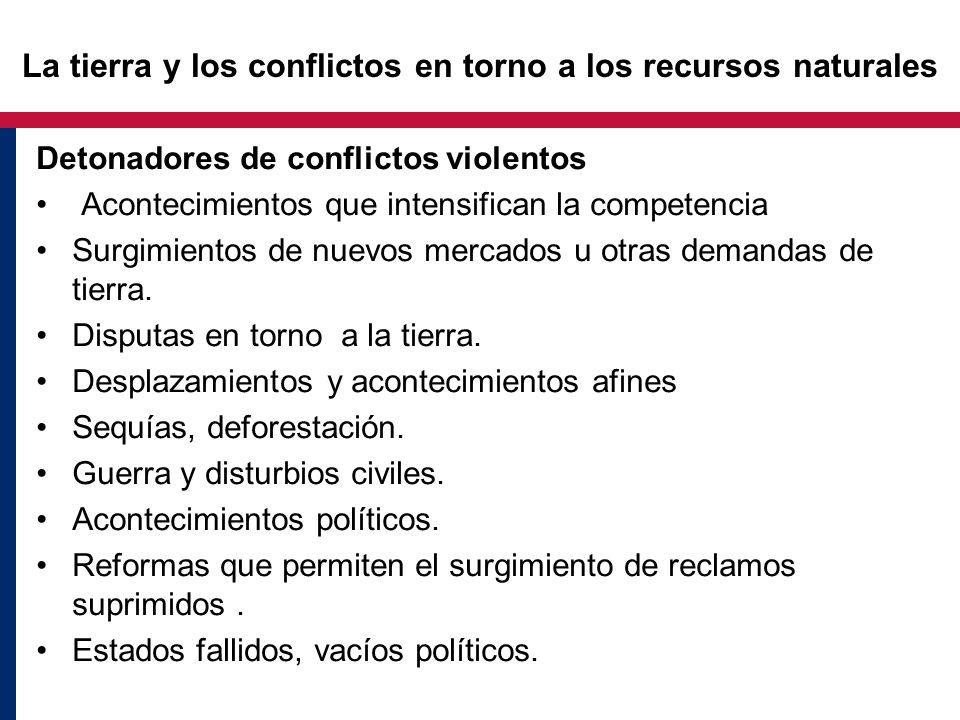 Detonadores de conflictos violentos Acontecimientos que intensifican la competencia Surgimientos de nuevos mercados u otras demandas de tierra. Disput