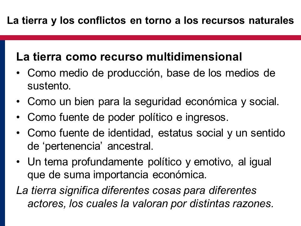 La tierra y los conflictos en torno a los recursos naturales La tierra como recurso multidimensional Como medio de producción, base de los medios de s
