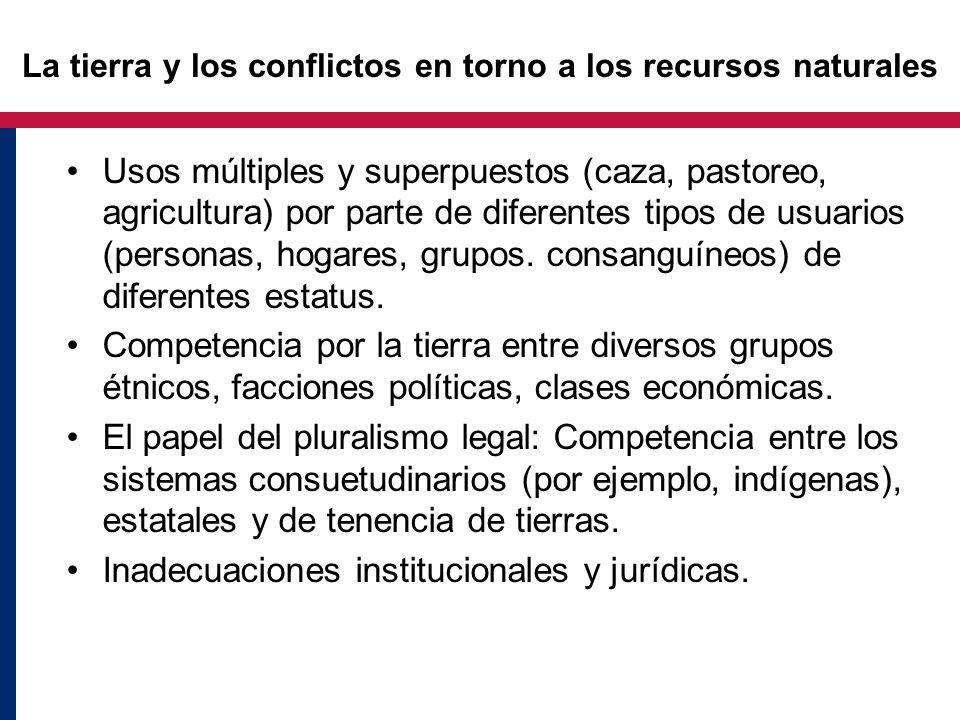 La tierra y los conflictos en torno a los recursos naturales Usos múltiples y superpuestos (caza, pastoreo, agricultura) por parte de diferentes tipos de usuarios (personas, hogares, grupos.