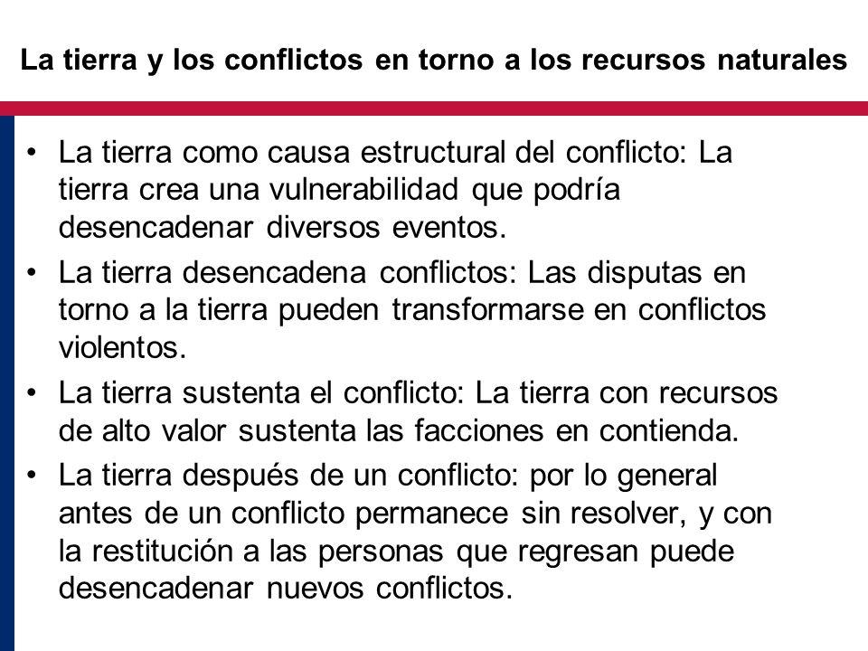 La tierra y los conflictos en torno a los recursos naturales La tierra como causa estructural del conflicto: La tierra crea una vulnerabilidad que podría desencadenar diversos eventos.
