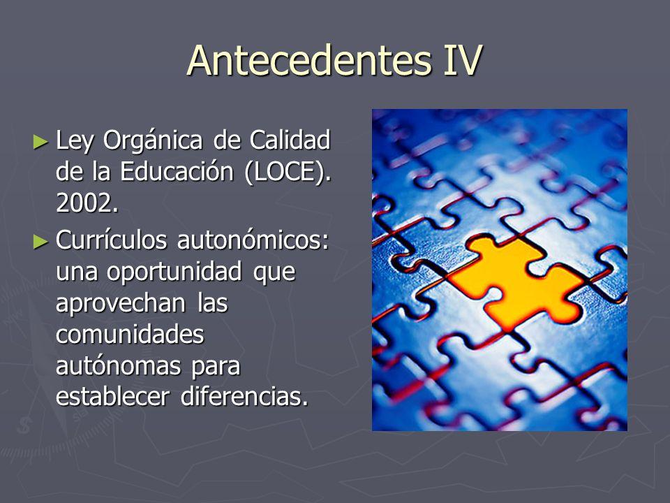 Antecedentes IV Ley Orgánica de Calidad de la Educación (LOCE). 2002. Ley Orgánica de Calidad de la Educación (LOCE). 2002. Currículos autonómicos: un
