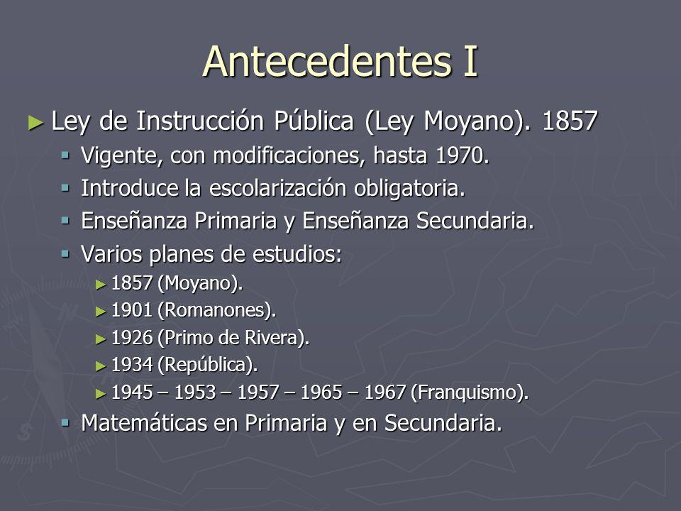 Antecedentes I Ley de Instrucción Pública (Ley Moyano). 1857 Ley de Instrucción Pública (Ley Moyano). 1857 Vigente, con modificaciones, hasta 1970. Vi