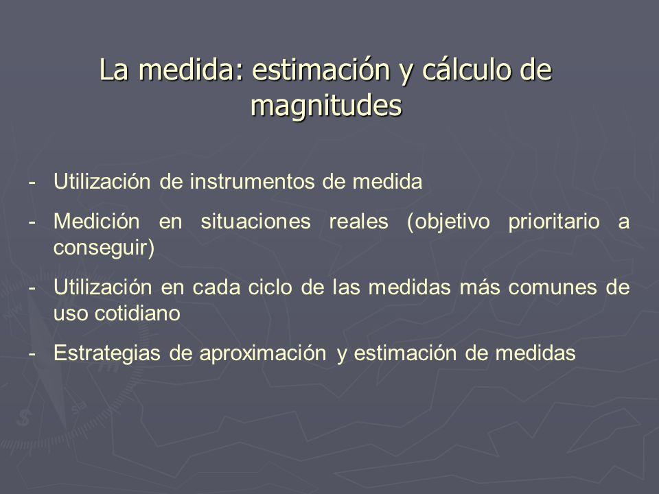 La medida: estimación y cálculo de magnitudes - -Utilización de instrumentos de medida - -Medición en situaciones reales (objetivo prioritario a conse
