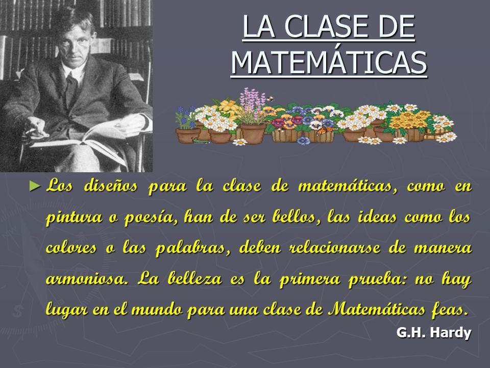 LA CLASE DE MATEMÁTICAS Los Los diseños para la clase de matemáticas, como en pintura o poesía, han de ser bellos, las ideas como los colores o las pa