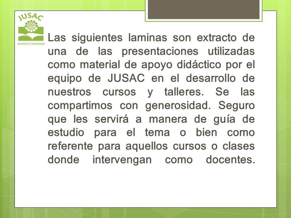 Las siguientes laminas son extracto de una de las presentaciones utilizadas como material de apoyo didáctico por el equipo de JUSAC en el desarrollo de nuestros cursos y talleres.
