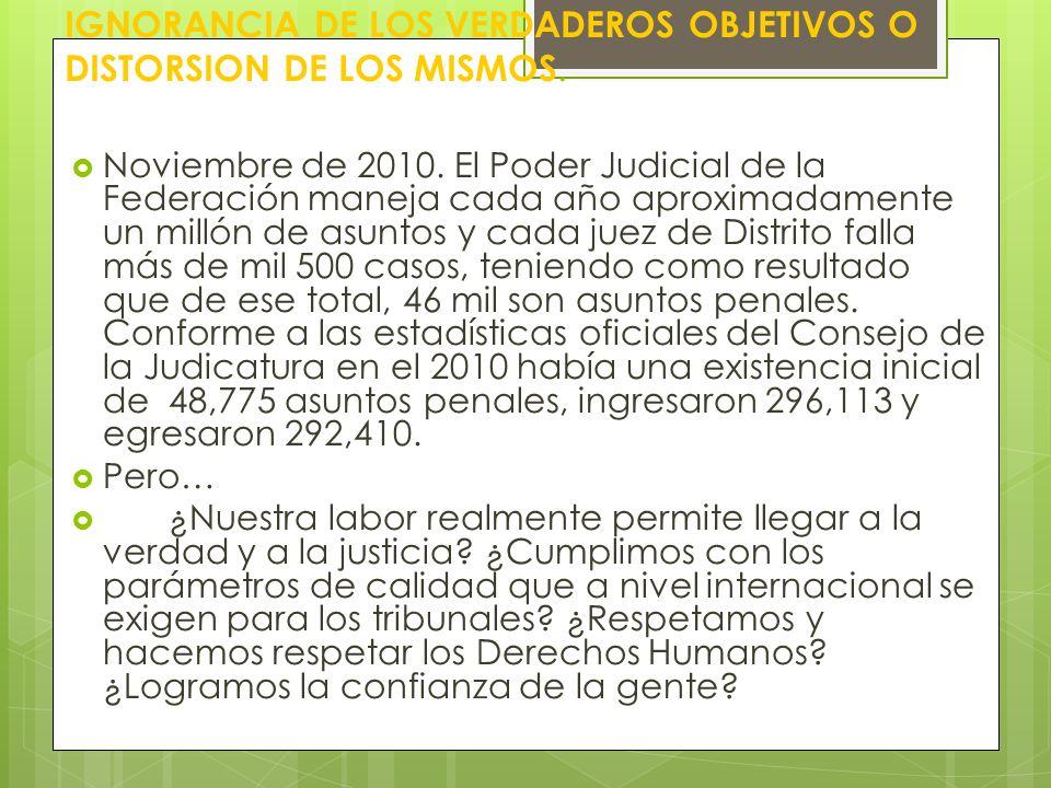 IGNORANCIA DE LOS VERDADEROS OBJETIVOS O DISTORSION DE LOS MISMOS. Noviembre de 2010. El Poder Judicial de la Federación maneja cada año aproximadamen