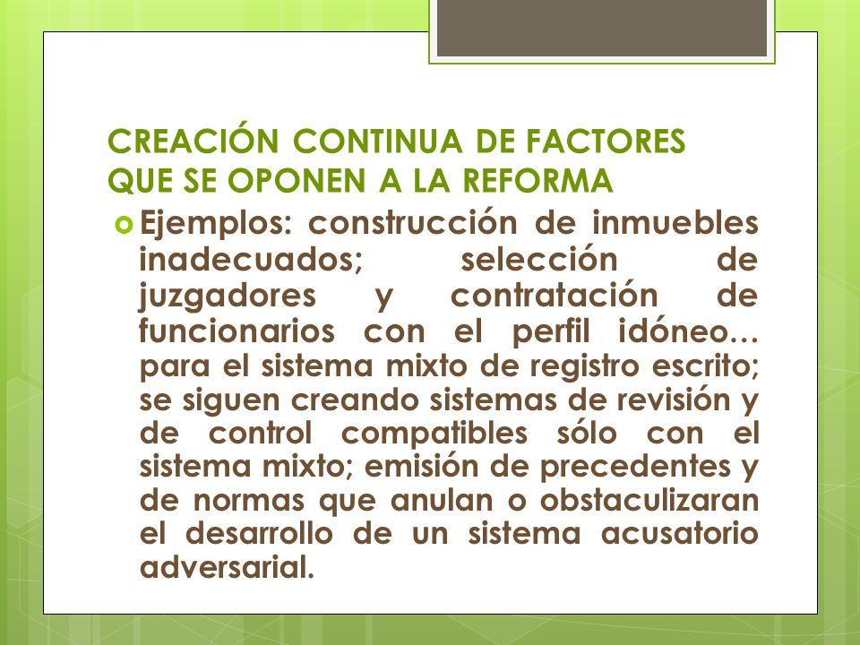 CREACIÓN CONTINUA DE FACTORES QUE SE OPONEN A LA REFORMA Ejemplos: construcción de inmuebles inadecuados; selección de juzgadores y contratación de fu