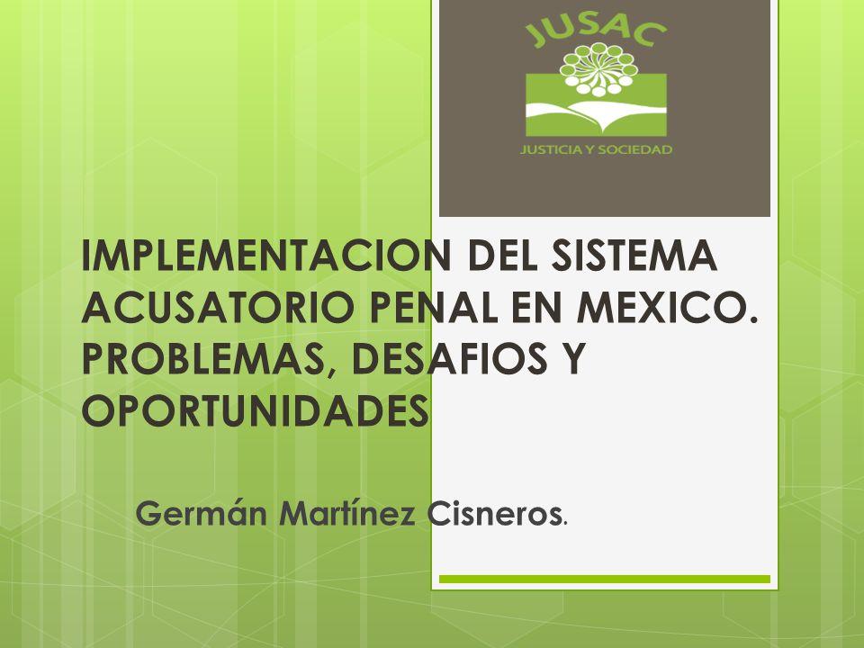 IMPLEMENTACION DEL SISTEMA ACUSATORIO PENAL EN MEXICO. PROBLEMAS, DESAFIOS Y OPORTUNIDADES Germán Martínez Cisneros.