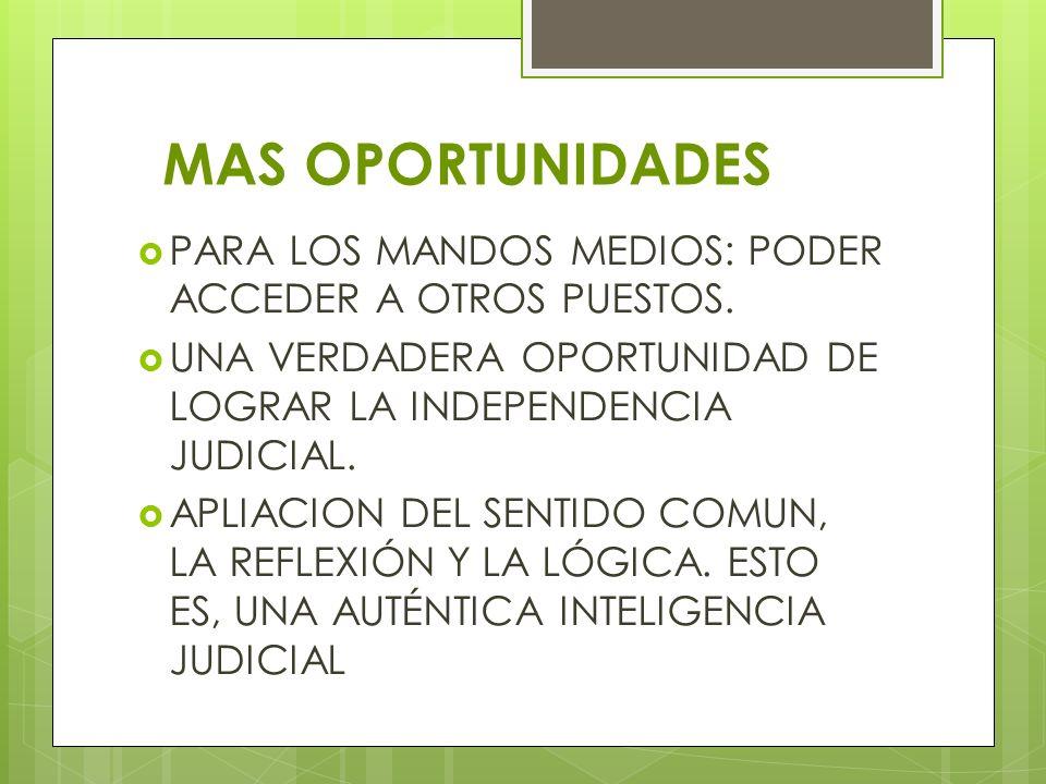 MAS OPORTUNIDADES PARA LOS MANDOS MEDIOS: PODER ACCEDER A OTROS PUESTOS. UNA VERDADERA OPORTUNIDAD DE LOGRAR LA INDEPENDENCIA JUDICIAL. APLIACION DEL