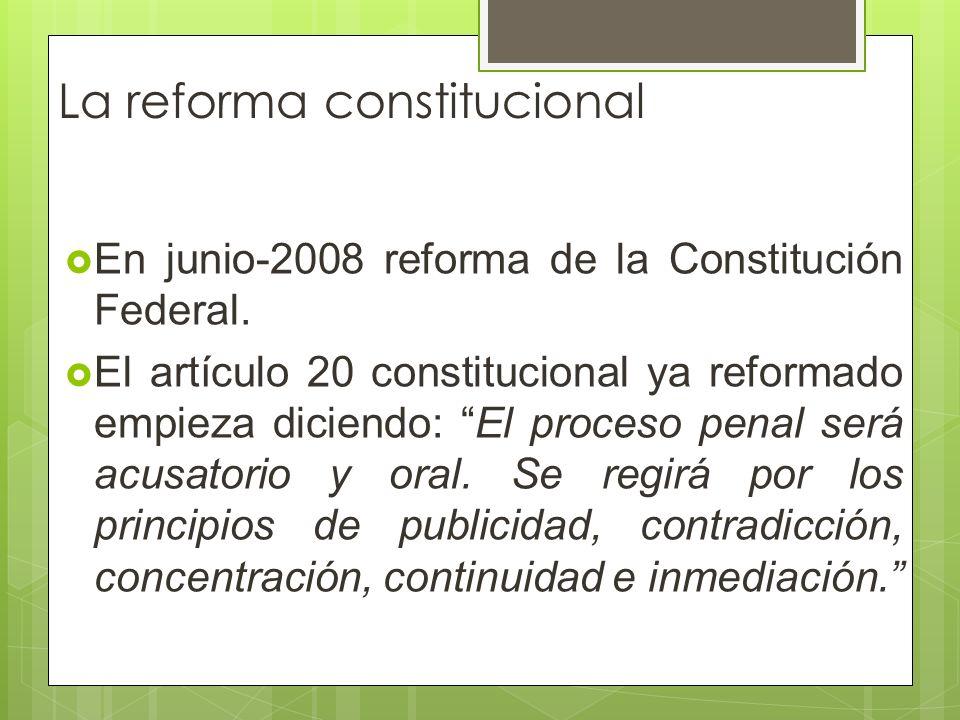 La reforma constitucional En junio-2008 reforma de la Constitución Federal. El artículo 20 constitucional ya reformado empieza diciendo: El proceso pe