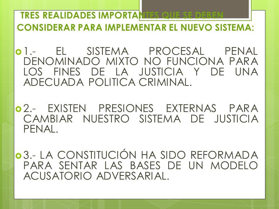 TRES REALIDADES IMPORTANTES QUE SE DEBEN CONSIDERAR PARA IMPLEMENTAR EL NUEVO SISTEMA: 1.- EL SISTEMA PROCESAL PENAL DENOMINADO MIXTO NO FUNCIONA PARA LOS FINES DE LA JUSTICIA Y DE UNA ADECUADA POLITICA CRIMINAL.