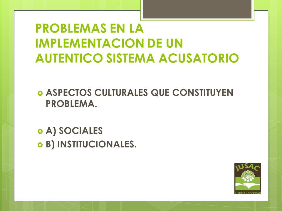 PROBLEMAS EN LA IMPLEMENTACION DE UN AUTENTICO SISTEMA ACUSATORIO ASPECTOS CULTURALES QUE CONSTITUYEN PROBLEMA. A) SOCIALES B) INSTITUCIONALES.
