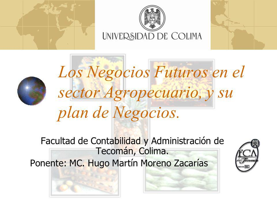 Los Negocios Futuros en el sector Agropecuario, y su plan de Negocios. Facultad de Contabilidad y Administración de Tecomán, Colima. Ponente: MC. Hugo
