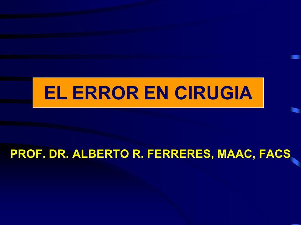 EL ERROR EN CIRUGIA PROF. DR. ALBERTO R. FERRERES, MAAC, FACS EL ERROR EN CIRUGIA