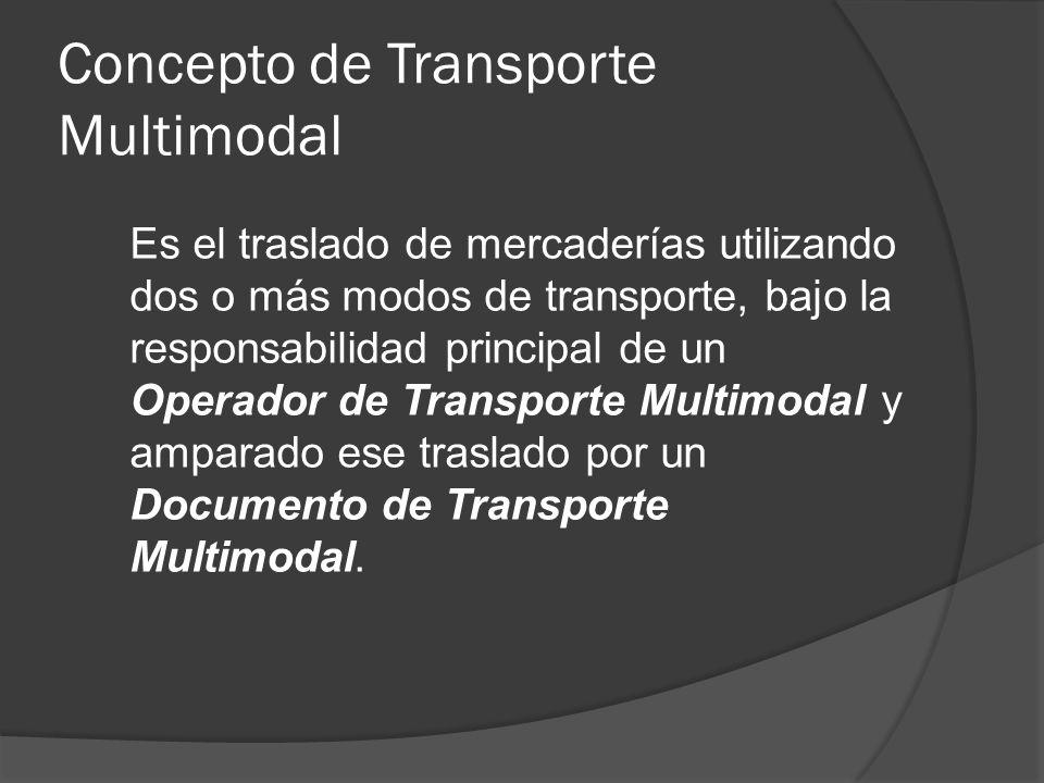 Concepto de Transporte Multimodal Es el traslado de mercaderías utilizando dos o más modos de transporte, bajo la responsabilidad principal de un Operador de Transporte Multimodal y amparado ese traslado por un Documento de Transporte Multimodal.