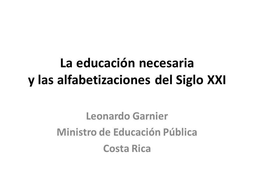 La educación necesaria y las alfabetizaciones del Siglo XXI Leonardo Garnier Ministro de Educación Pública Costa Rica