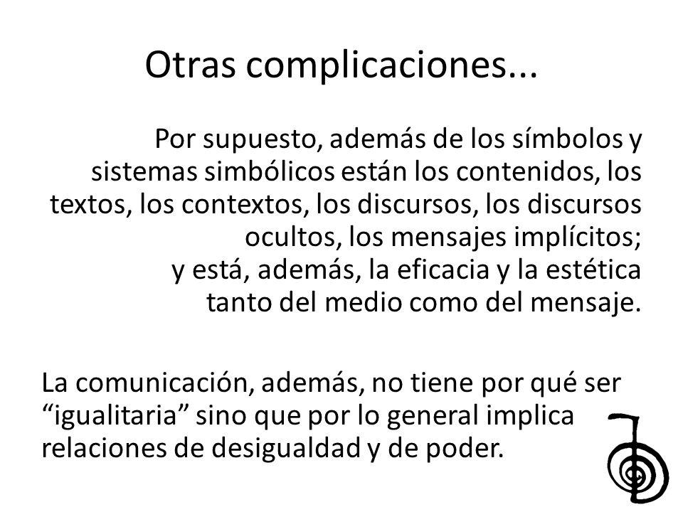 Otras complicaciones... Por supuesto, además de los símbolos y sistemas simbólicos están los contenidos, los textos, los contextos, los discursos, los