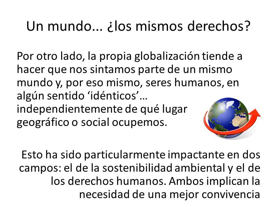 Un mundo... ¿los mismos derechos? Por otro lado, la propia globalización tiende a hacer que nos sintamos parte de un mismo mundo y, por eso mismo, ser
