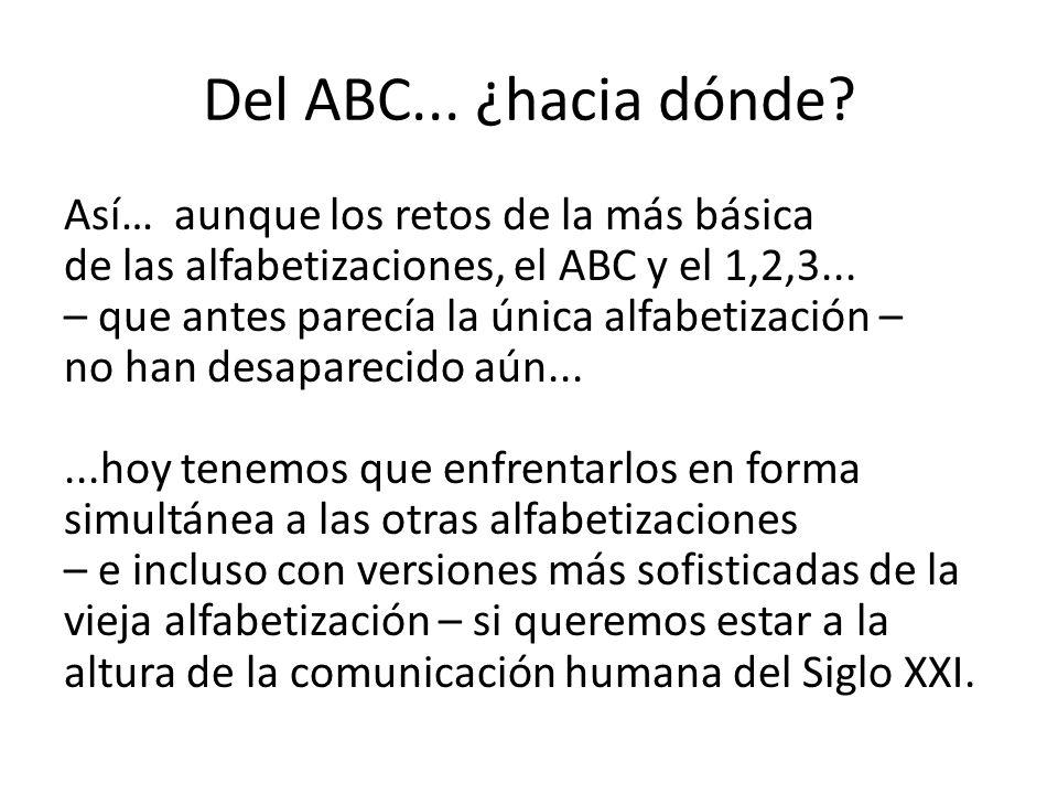 Del ABC... ¿hacia dónde? Así… aunque los retos de la más básica de las alfabetizaciones, el ABC y el 1,2,3... – que antes parecía la única alfabetizac