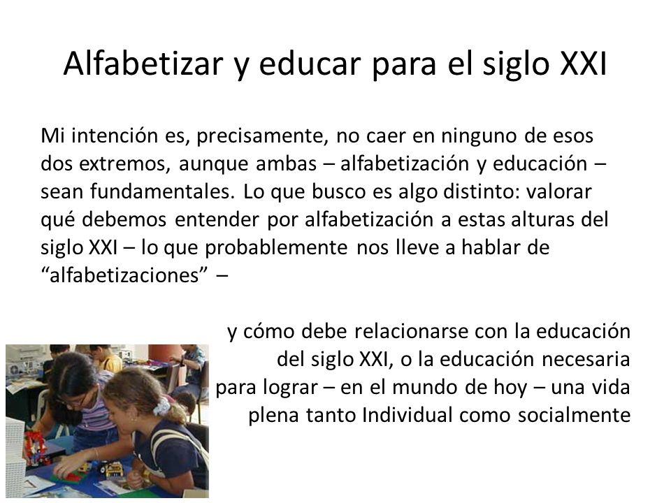 Alfabetizar y educar para el siglo XXI Mi intención es, precisamente, no caer en ninguno de esos dos extremos, aunque ambas – alfabetización y educaci